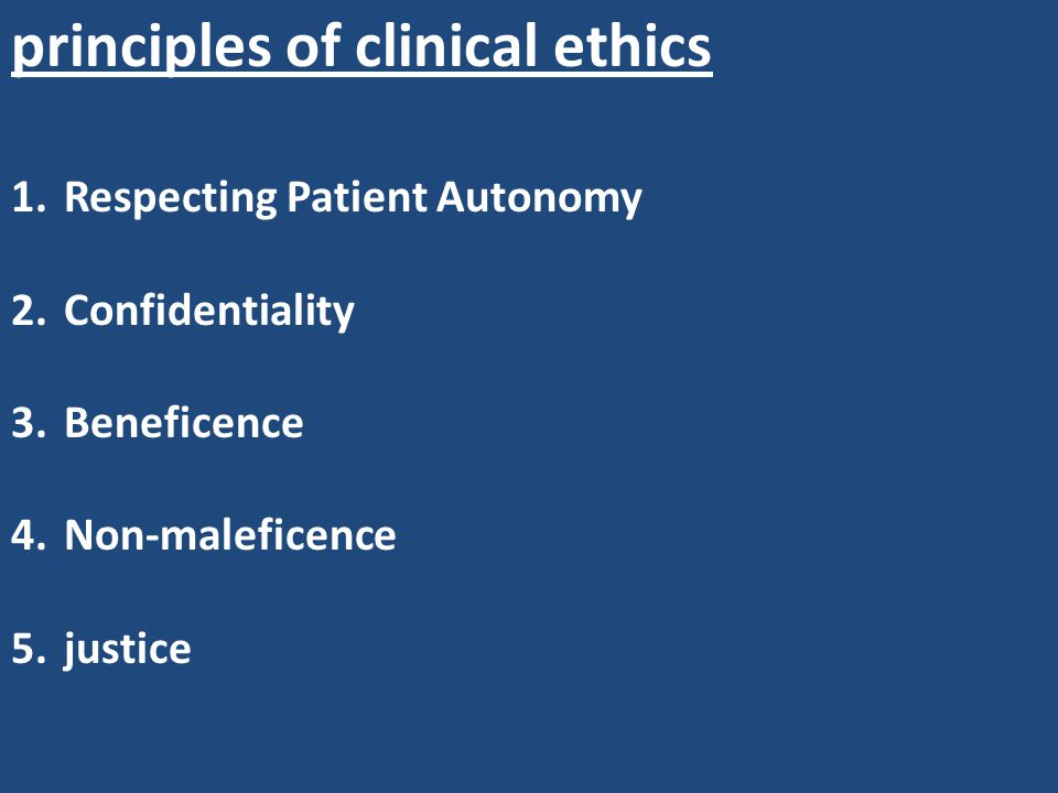principles of clinical ethics 1.Respecting Patient Autonomy 2.Confidentiality 3.Beneficence 4.Non-maleficence 5.justice