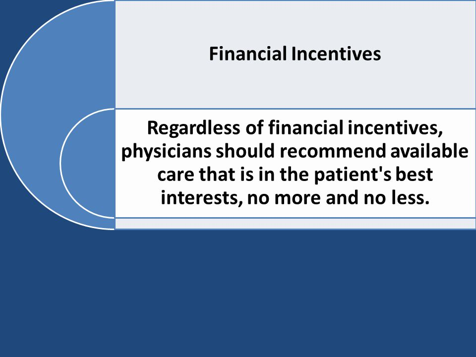 Financial Incentives Regardless of financial incentives, physicians should recommend available care that is in the patient's best interests, no more a