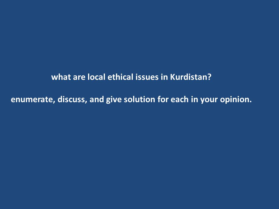 what are local ethical issues in Kurdistan? enumerate, discuss, and give solution for each in your opinion.