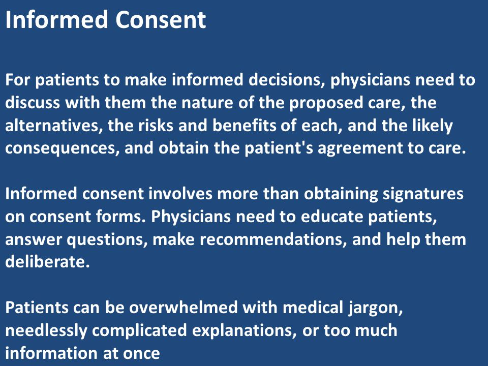 Informed Consent For patients to make informed decisions, physicians need to discuss with them the nature of the proposed care, the alternatives, the
