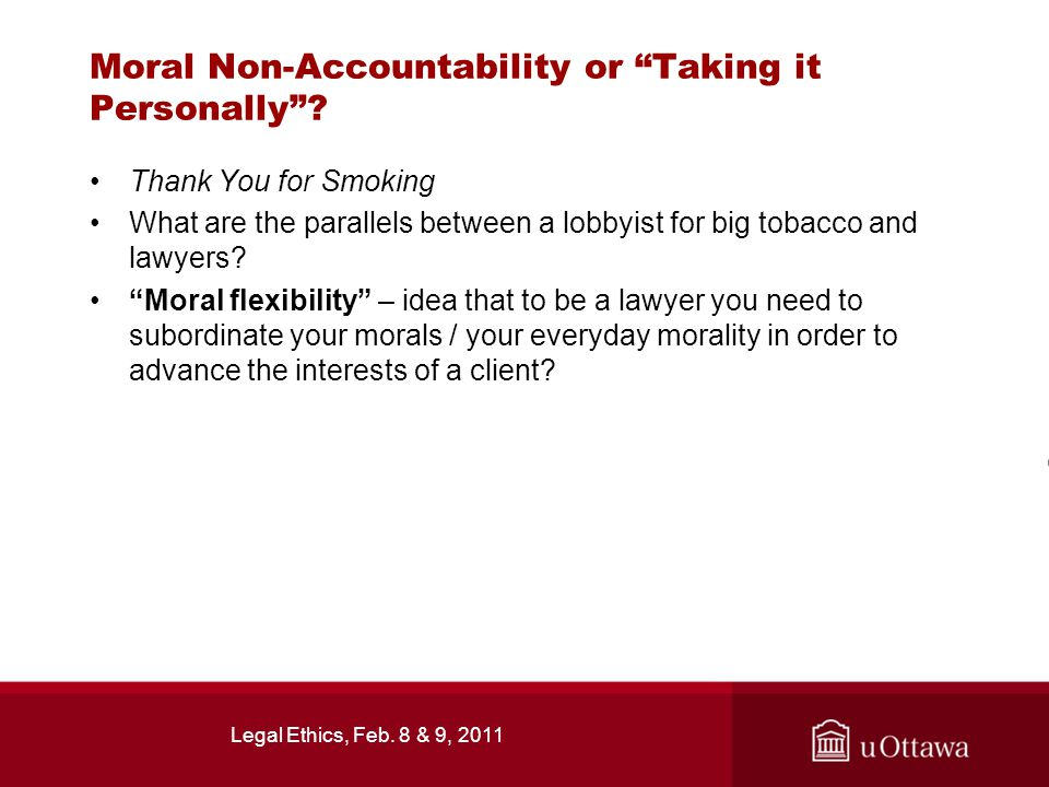 Legal Ethics, Feb. 8 & 9, 2011 Moral Non-Accountability or Taking it Personally .
