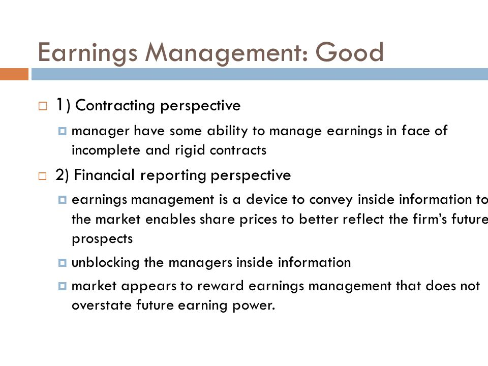 Earnings Management: Bad  1) Contracting perspective  opportunistic behavior of managers: tendency to use earnings management to maximize their bonuses  2) Financial reporting perspective  poor disclosure keep the extent of earnings management as inside information  some managers behave as if they can beat the market (e.g.