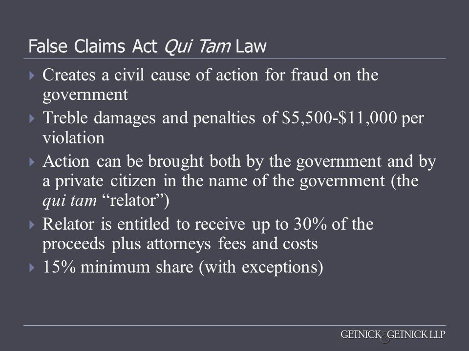 False Claims Act Qui Tam Law  Creates a civil cause of action for fraud on the government  Treble damages and penalties of $5,500-$11,000 per violat