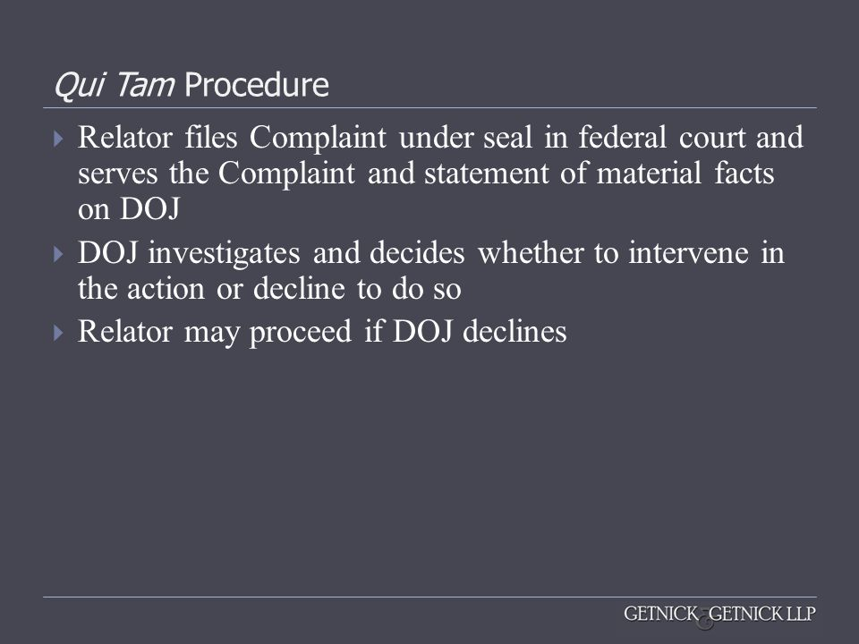 Qui Tam Procedure  Relator files Complaint under seal in federal court and serves the Complaint and statement of material facts on DOJ  DOJ investig