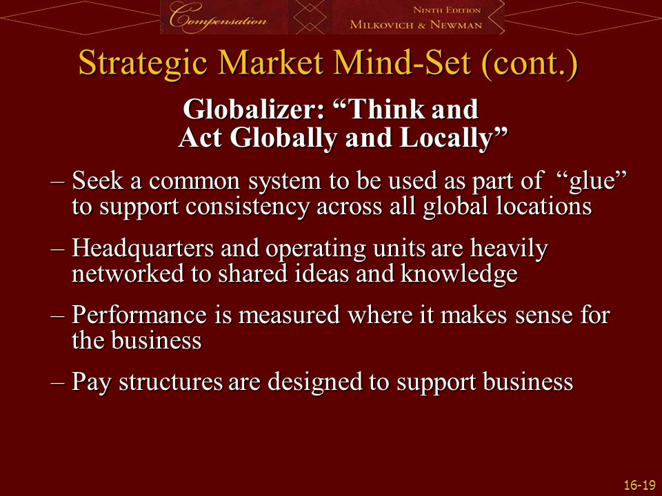 "16-19 Strategic Market Mind-Set (cont.) Globalizer: ""Think and Act Globally and Locally"" –Seek a common system to be used as part of ""glue"" to support"