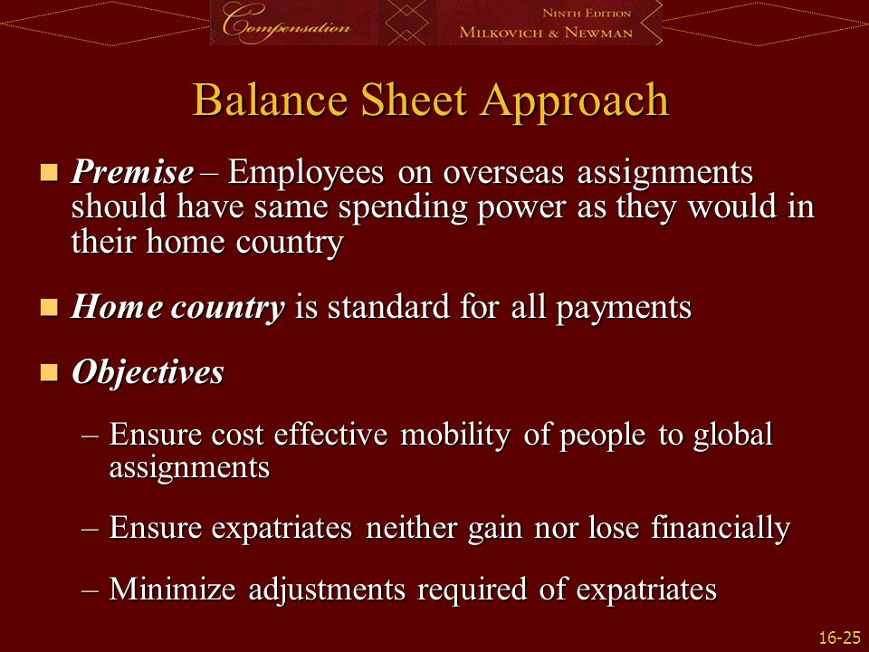 16-25 Balance Sheet Approach Premise – Employees on overseas assignments should have same spending power as they would in their home country Premise –