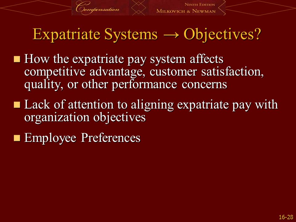 16-28 Expatriate Systems → Objectives? How the expatriate pay system affects competitive advantage, customer satisfaction, quality, or other performan
