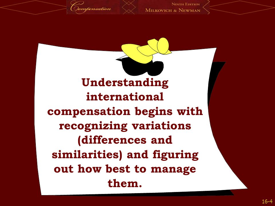 16-5 Managing Variations How people get paid around the world depends on differences (and similarities) in the following general factors How people get paid around the world depends on differences (and similarities) in the following general factors –Economic –Institutional –Organizational –Employee