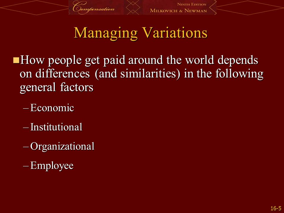 16-5 Managing Variations How people get paid around the world depends on differences (and similarities) in the following general factors How people ge