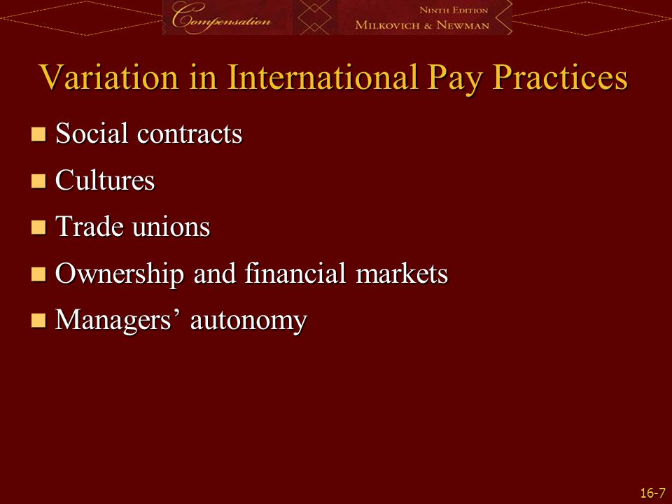 16-7 Variation in International Pay Practices Social contracts Social contracts Cultures Cultures Trade unions Trade unions Ownership and financial ma