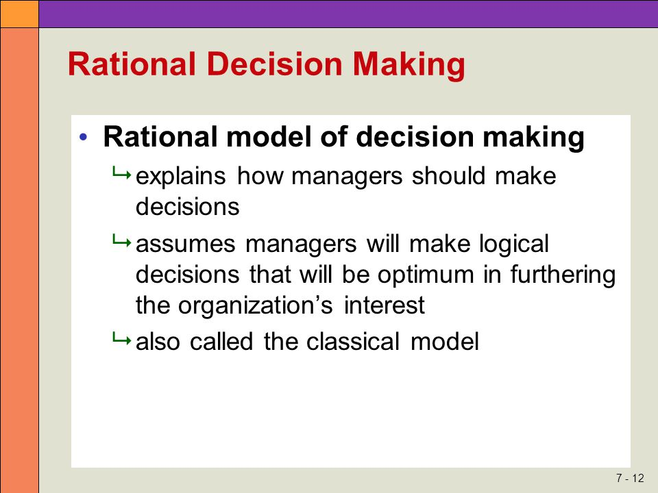 7 - 12 Rational Decision Making Rational model of decision making  explains how managers should make decisions  assumes managers will make logical decisions that will be optimum in furthering the organization's interest  also called the classical model
