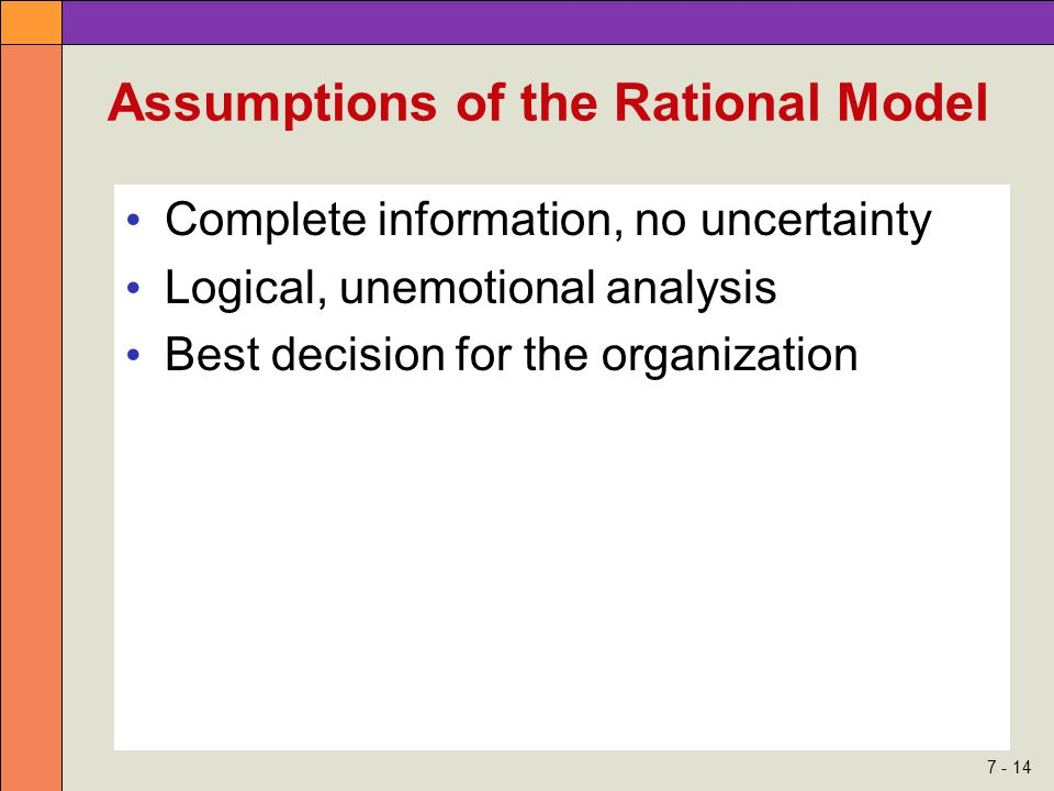 7 - 14 Assumptions of the Rational Model Complete information, no uncertainty Logical, unemotional analysis Best decision for the organization