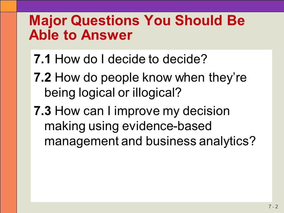 7 - 2 Major Questions You Should Be Able to Answer 7.1 How do I decide to decide? 7.2 How do people know when they're being logical or illogical? 7.3