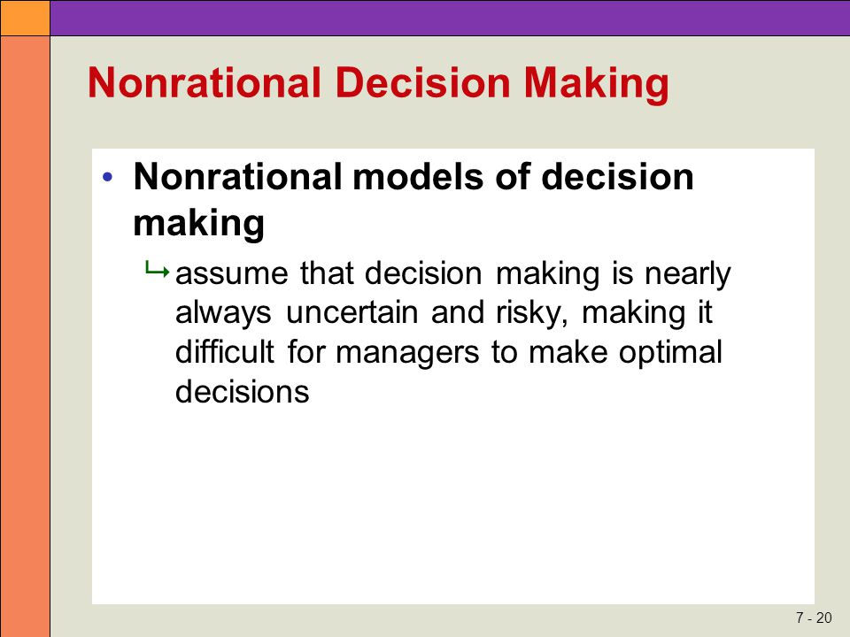 7 - 20 Nonrational Decision Making Nonrational models of decision making  assume that decision making is nearly always uncertain and risky, making it difficult for managers to make optimal decisions