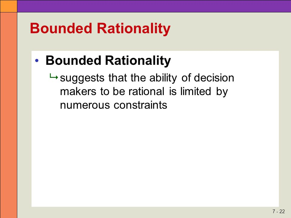 7 - 22 Bounded Rationality  suggests that the ability of decision makers to be rational is limited by numerous constraints