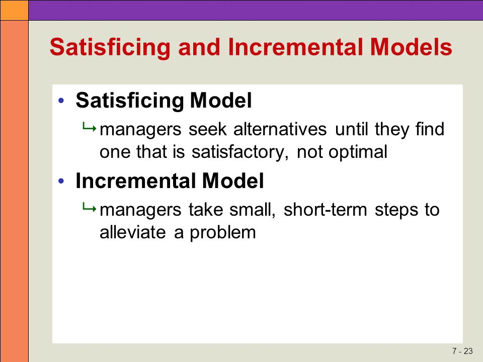 7 - 23 Satisficing and Incremental Models Satisficing Model  managers seek alternatives until they find one that is satisfactory, not optimal Increme