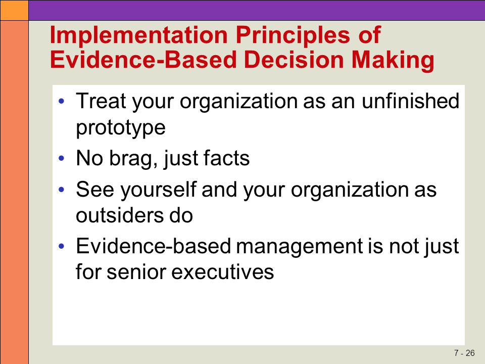 7 - 26 Implementation Principles of Evidence-Based Decision Making Treat your organization as an unfinished prototype No brag, just facts See yourself and your organization as outsiders do Evidence-based management is not just for senior executives