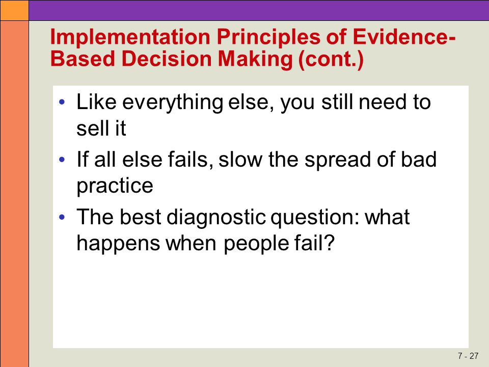 7 - 27 Implementation Principles of Evidence- Based Decision Making (cont.) Like everything else, you still need to sell it If all else fails, slow the spread of bad practice The best diagnostic question: what happens when people fail