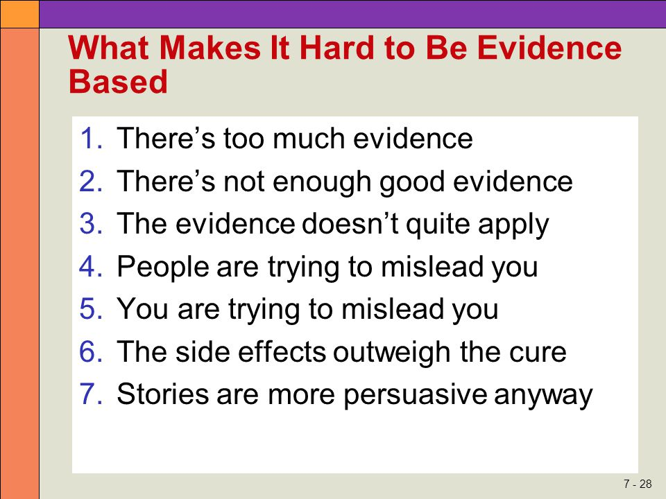7 - 28 What Makes It Hard to Be Evidence Based 1.There's too much evidence 2.There's not enough good evidence 3.The evidence doesn't quite apply 4.Peo