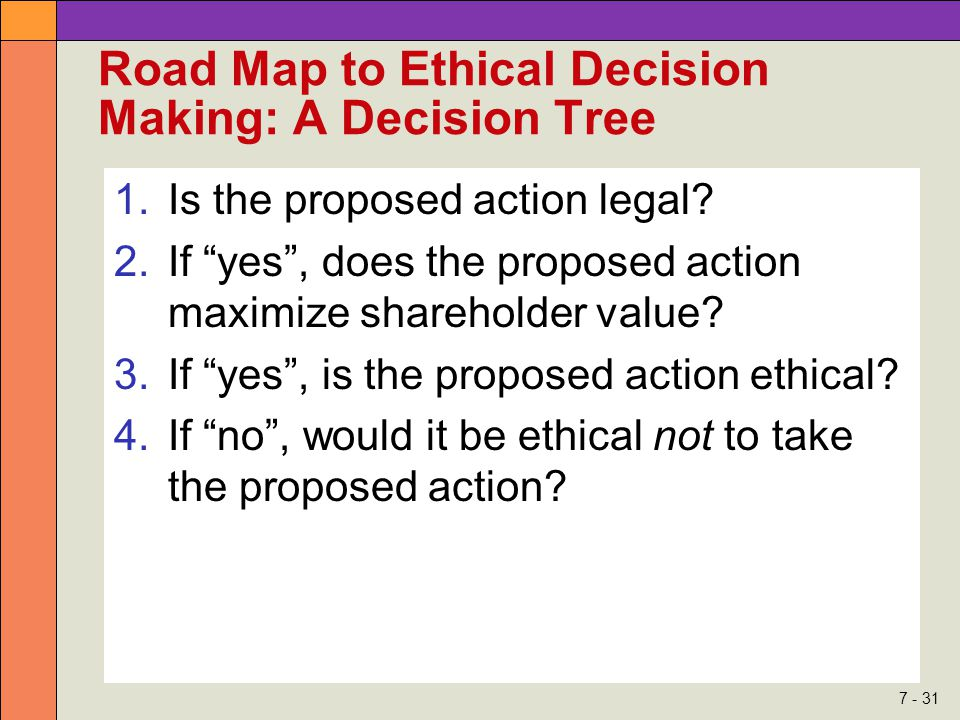 7 - 31 Road Map to Ethical Decision Making: A Decision Tree 1.Is the proposed action legal.
