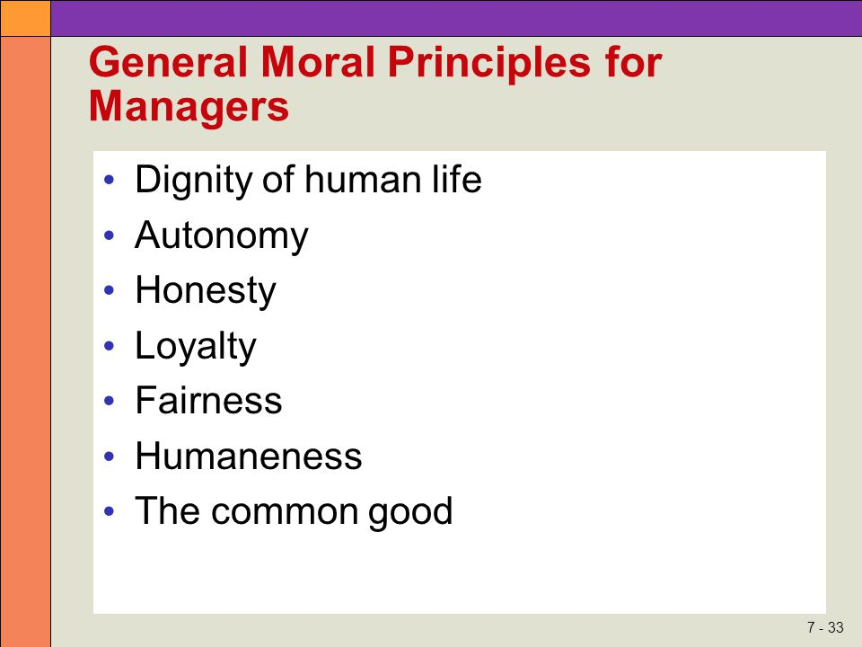 7 - 33 General Moral Principles for Managers Dignity of human life Autonomy Honesty Loyalty Fairness Humaneness The common good