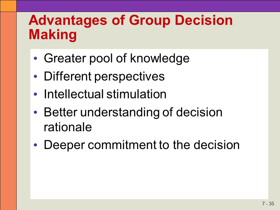7 - 35 Advantages of Group Decision Making Greater pool of knowledge Different perspectives Intellectual stimulation Better understanding of decision rationale Deeper commitment to the decision