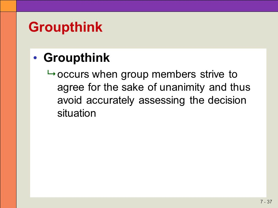 7 - 37 Groupthink  occurs when group members strive to agree for the sake of unanimity and thus avoid accurately assessing the decision situation
