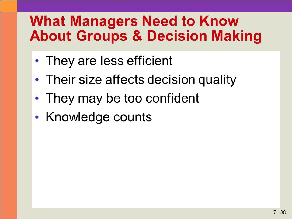 7 - 38 What Managers Need to Know About Groups & Decision Making They are less efficient Their size affects decision quality They may be too confident Knowledge counts