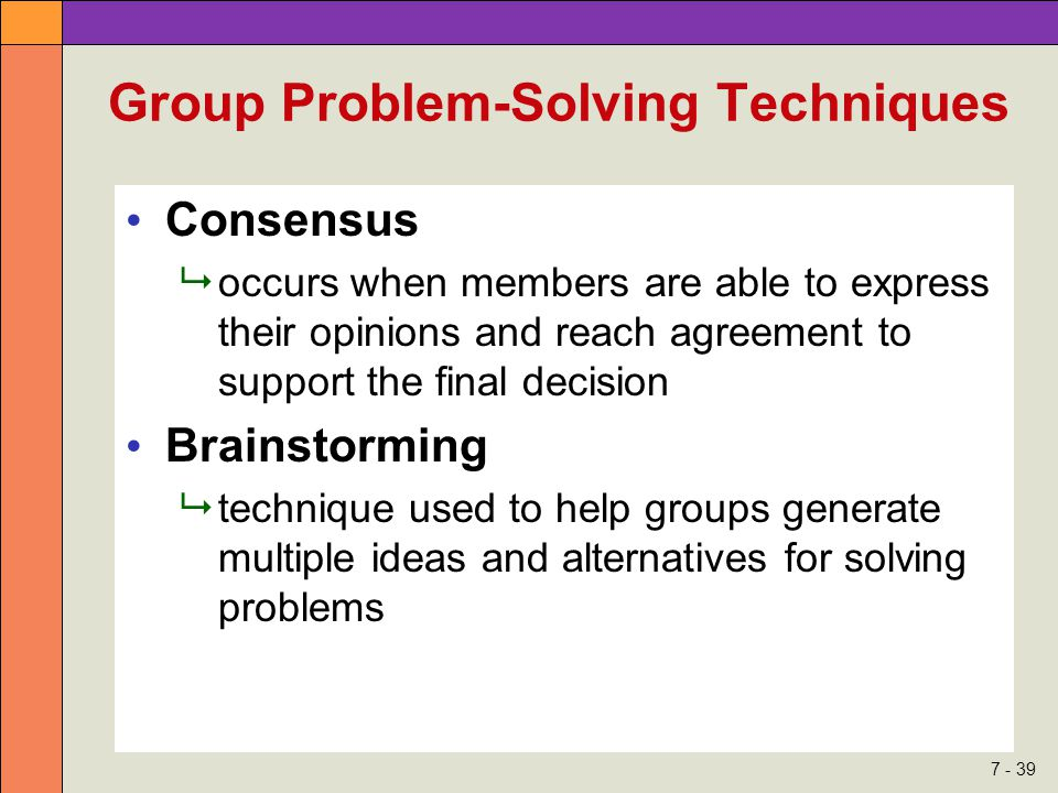 7 - 39 Group Problem-Solving Techniques Consensus  occurs when members are able to express their opinions and reach agreement to support the final decision Brainstorming  technique used to help groups generate multiple ideas and alternatives for solving problems