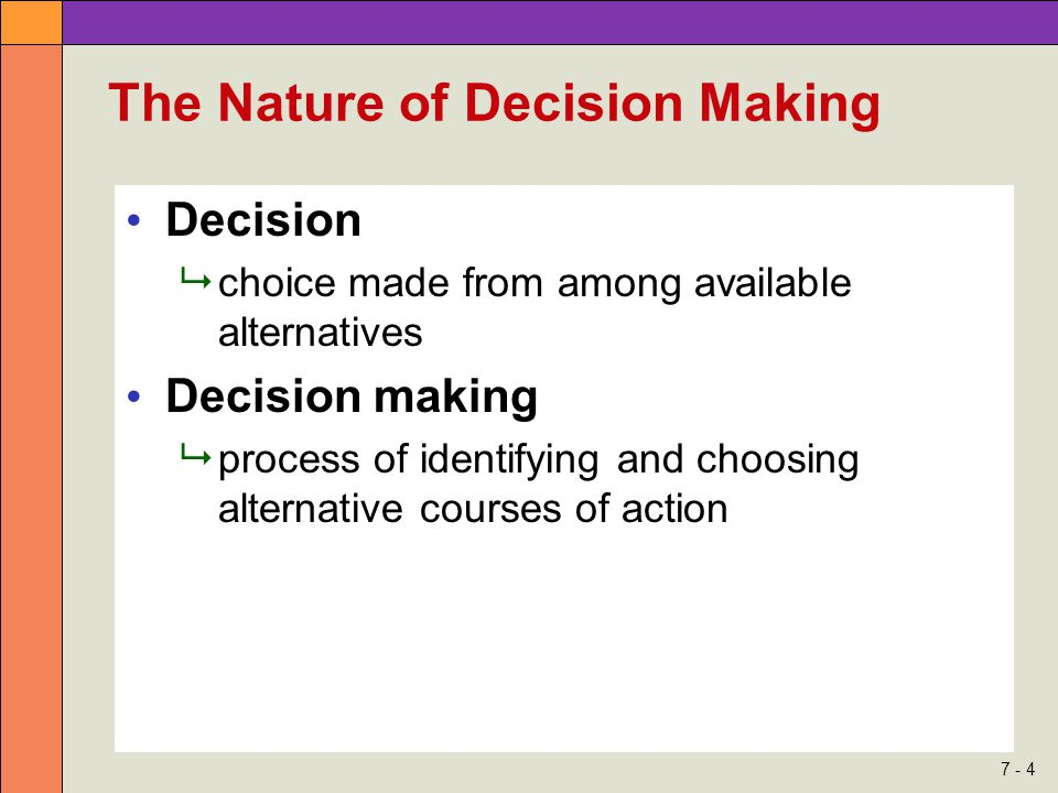 7 - 4 The Nature of Decision Making Decision  choice made from among available alternatives Decision making  process of identifying and choosing alternative courses of action