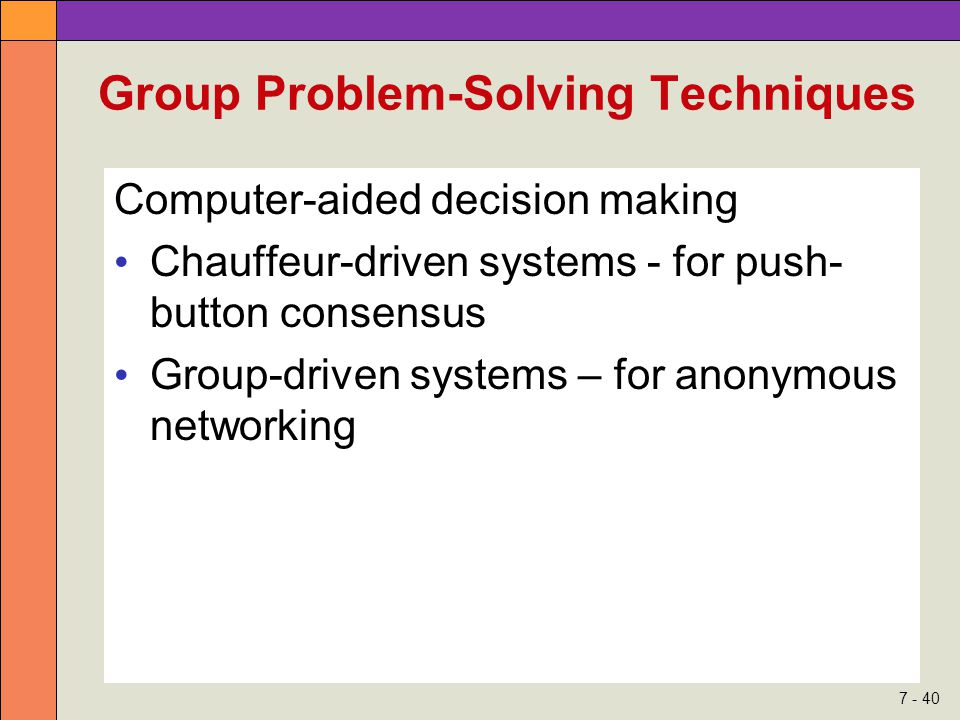 7 - 40 Group Problem-Solving Techniques Computer-aided decision making Chauffeur-driven systems - for push- button consensus Group-driven systems – for anonymous networking