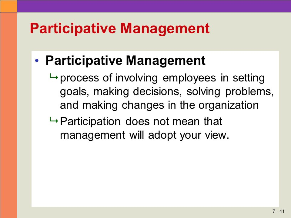 7 - 41 Participative Management  process of involving employees in setting goals, making decisions, solving problems, and making changes in the organ
