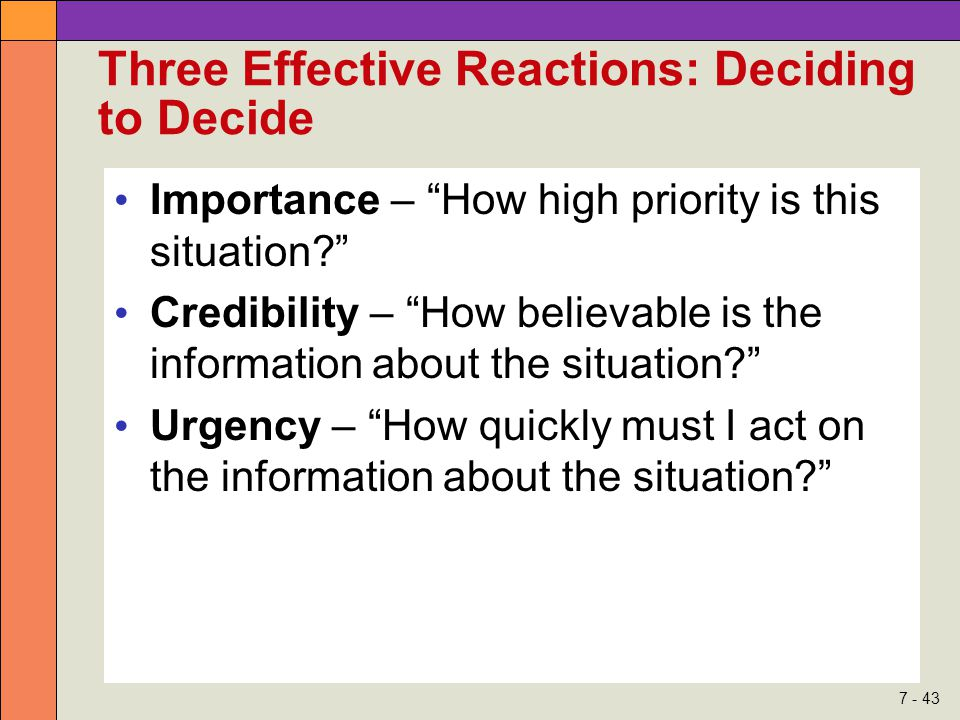 7 - 43 Three Effective Reactions: Deciding to Decide Importance – How high priority is this situation Credibility – How believable is the information about the situation Urgency – How quickly must I act on the information about the situation