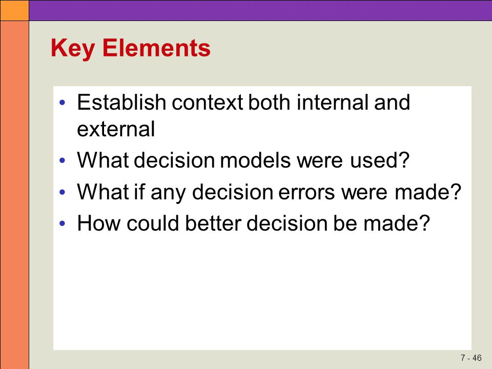 7 - 46 Key Elements Establish context both internal and external What decision models were used? What if any decision errors were made? How could bett