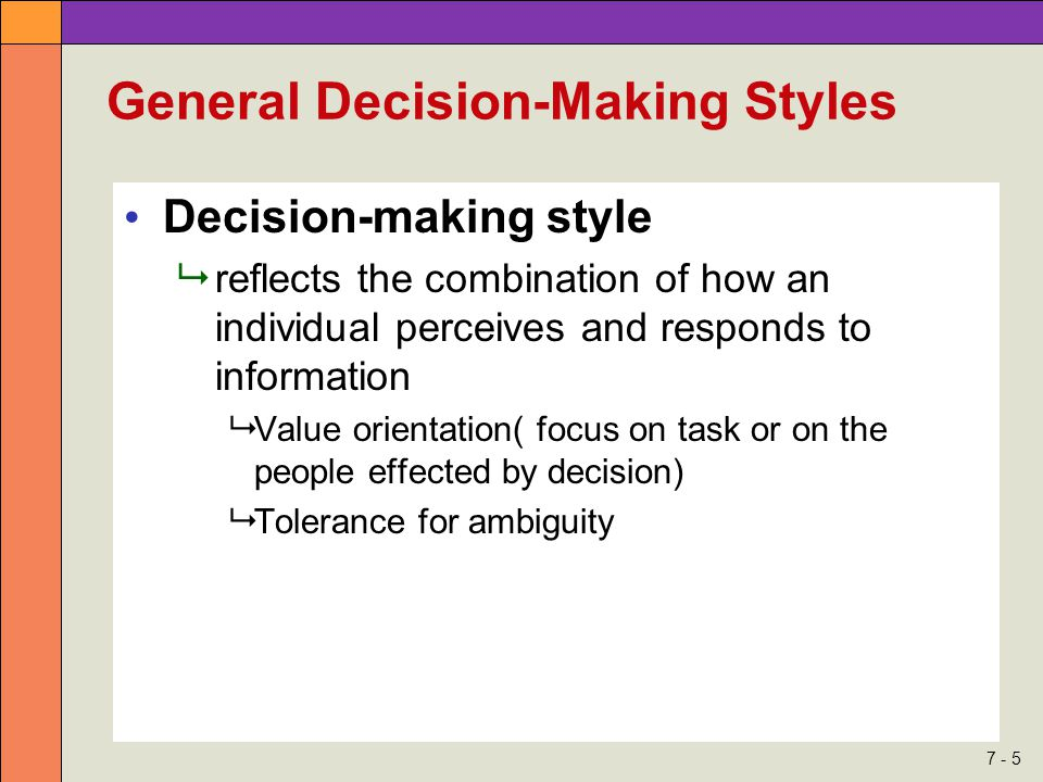 7 - 5 General Decision-Making Styles Decision-making style  reflects the combination of how an individual perceives and responds to information  Value orientation( focus on task or on the people effected by decision)  Tolerance for ambiguity