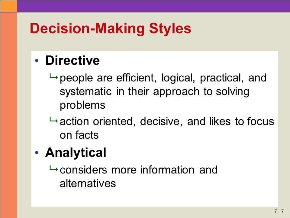 7 - 7 Decision-Making Styles Directive  people are efficient, logical, practical, and systematic in their approach to solving problems  action oriented, decisive, and likes to focus on facts Analytical  considers more information and alternatives