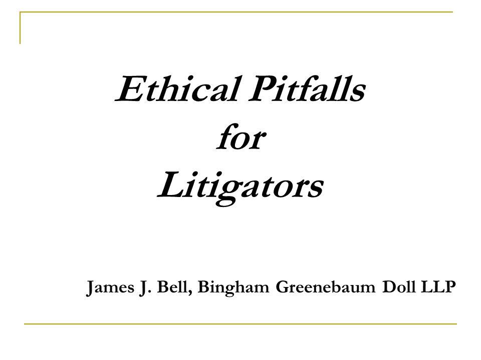 Ethical Pitfalls for Litigators James J. Bell, Bingham Greenebaum Doll LLP