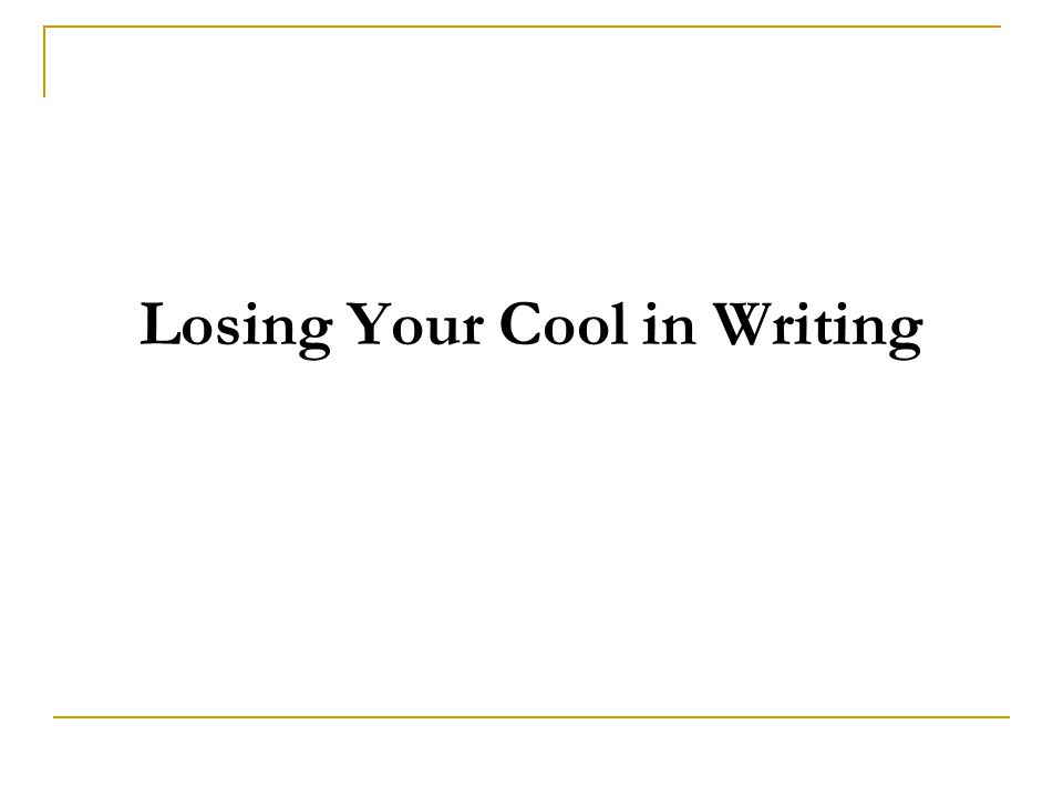 Losing Your Cool in Writing