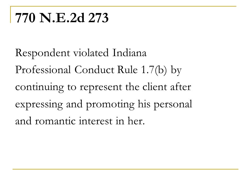 770 N.E.2d 273 Respondent violated Indiana Professional Conduct Rule 1.7(b) by continuing to represent the client after expressing and promoting his personal and romantic interest in her.