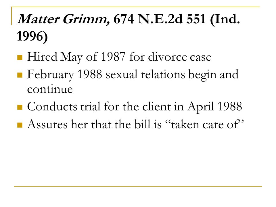 Matter Grimm, 674 N.E.2d 551 (Ind. 1996) Hired May of 1987 for divorce case February 1988 sexual relations begin and continue Conducts trial for the c