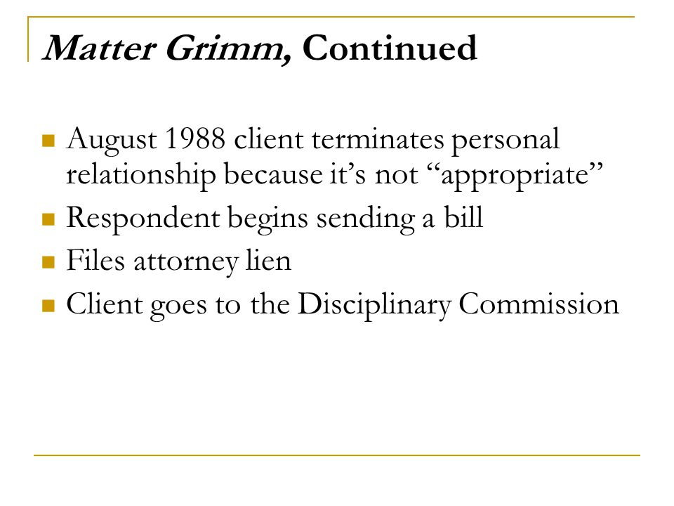 "Matter Grimm, Continued August 1988 client terminates personal relationship because it's not ""appropriate"" Respondent begins sending a bill Files atto"