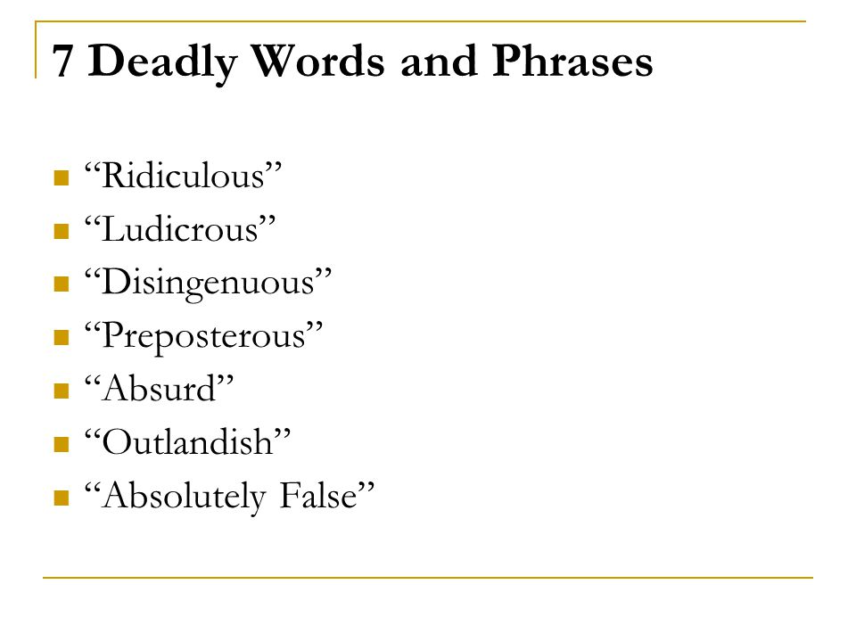 "7 Deadly Words and Phrases ""Ridiculous"" ""Ludicrous"" ""Disingenuous"" ""Preposterous"" ""Absurd"" ""Outlandish"" ""Absolutely False"""