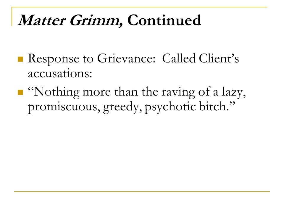 Matter Grimm, Continued Response to Grievance: Called Client's accusations: Nothing more than the raving of a lazy, promiscuous, greedy, psychotic bitch.