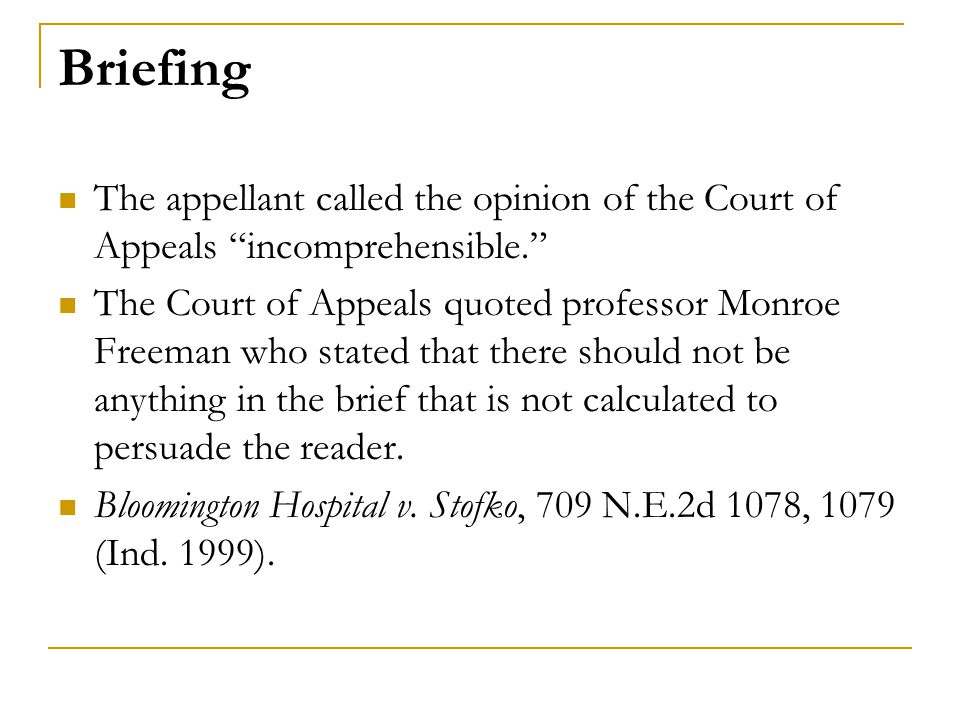 Briefing The appellant called the opinion of the Court of Appeals incomprehensible. The Court of Appeals quoted professor Monroe Freeman who stated that there should not be anything in the brief that is not calculated to persuade the reader.