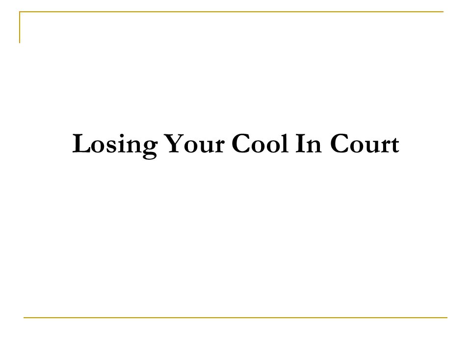 Losing Your Cool In Court