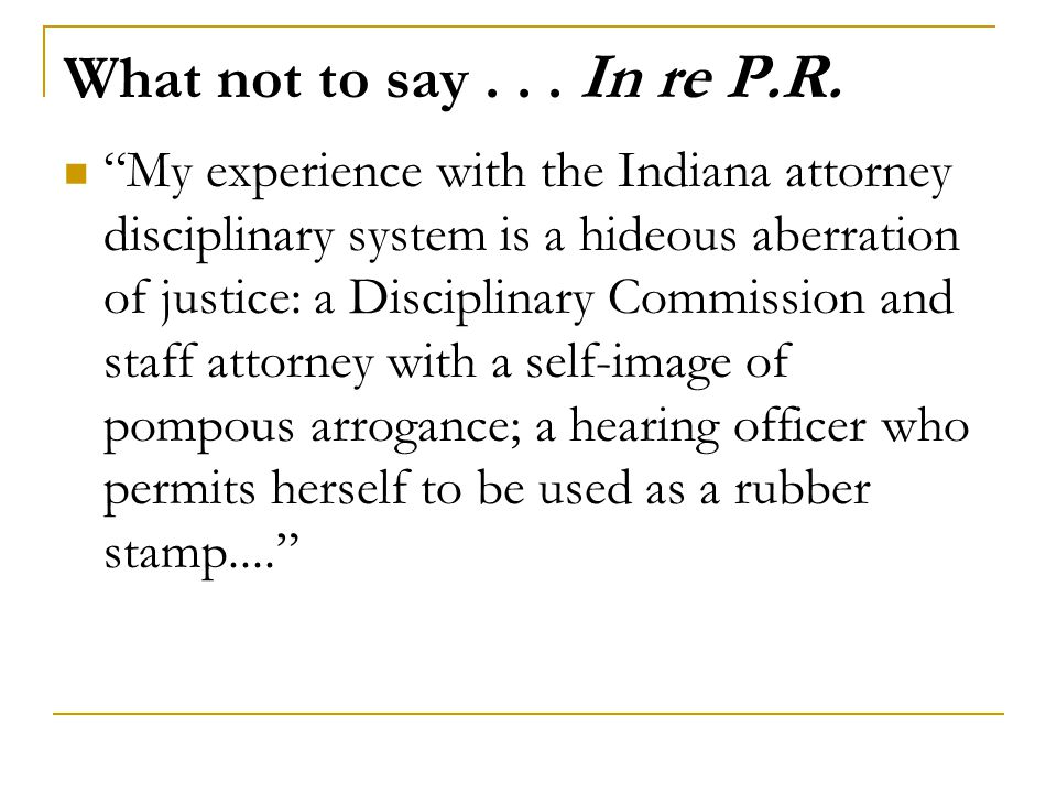 "What not to say... In re P.R. ""My experience with the Indiana attorney disciplinary system is a hideous aberration of justice: a Disciplinary Commissi"