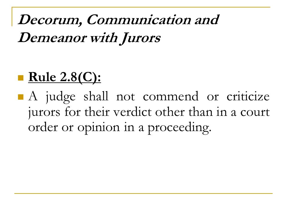 Decorum, Communication and Demeanor with Jurors Rule 2.8(C): A judge shall not commend or criticize jurors for their verdict other than in a court order or opinion in a proceeding.