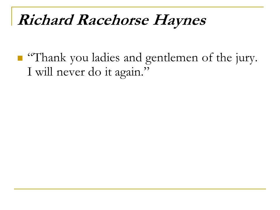 Richard Racehorse Haynes Thank you ladies and gentlemen of the jury. I will never do it again.