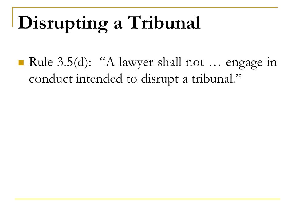 "Disrupting a Tribunal Rule 3.5(d): ""A lawyer shall not … engage in conduct intended to disrupt a tribunal."""