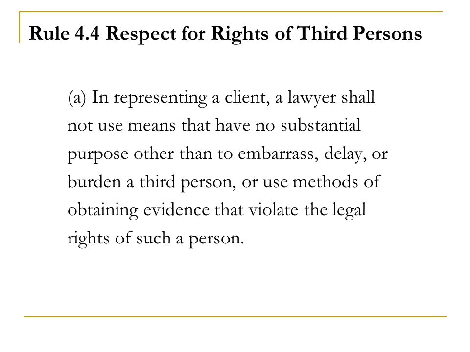 Rule 4.4 Respect for Rights of Third Persons (a) In representing a client, a lawyer shall not use means that have no substantial purpose other than to embarrass, delay, or burden a third person, or use methods of obtaining evidence that violate the legal rights of such a person.